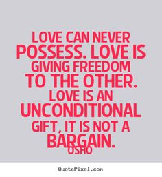 #OnlineDating365 #LoveQuote by #Osho Love can never possess. Love is giving freedom to the other. Love is an unconditional gift, it is not a bargain.