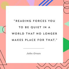 Reading forces you to be quiet in a world that no longer makes place for that. –John Green