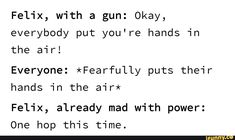 Felix, with a gun: Okay, everybody put you're hands in the air! Everyone: *Fearfully puts their hands in the air* Felix, already mad with power: One hop this time. Funny Kpop Memes, Kid Memes, Roster Teeth, Hands In The Air, Red Vs Blue, Bullet Journal Aesthetic, Wattpad Stories, Cartoon Shows, I Cant Even