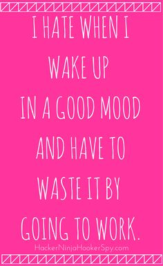 I hate when I wake up in a good mood and have to waste it by going to work.