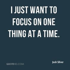http://www.quotehd.com/imagequotes/authors61/josh-silver-josh-silver-i-just-want-to-focus-on-one-thing-at-a.jpg