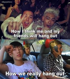 Legit we think we party it up like GD&TOP but really we just kinda sit there and do nothing like Ryan Higa and Jay Park lol XD