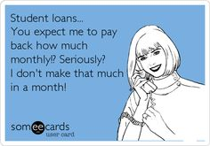 Student loans... You expect me to pay back how much monthly!? Seriously? I don't make that much in a month!