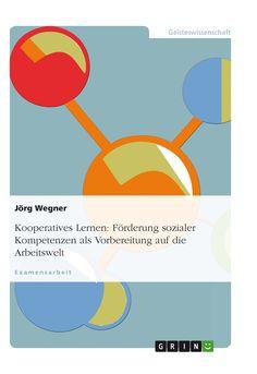 Kooperatives Lernen: Förderung sozialer Kompetenzen als Vorbereitung auf die Arbeitswelt GRIN http://grin.to/pwigT Amazon http://grin.to/Gbis9