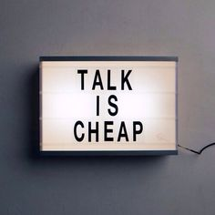 "Talk is Cheap// Saying it doesn't make it so. Even if you say ""it"" every day"