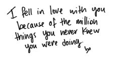 """I fell in love with you because of the million things you never knew you were doing."" #lovequotes"