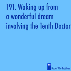 I DID have the Doctor in one of my dreams... I think it would have been one of those episodes where someone first meets him and then in the end he asked you to come with him... Before it got to that part, I woke up. I tried to go back to sleep and keep  the dream going, but of course that DID NOT HAPPEN!