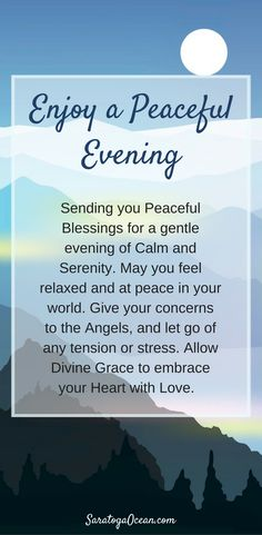 Sending you blessings for a peaceful evening. Let the day go, give your worries to the angels, and relax into the bliss of serenity.