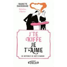 J'te kiffe je t'aime : 69 histoires de mots d'amour_ / Mariette Darrigrand