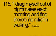 i drag myself out of nightmares each morning and find there's no relief in waking