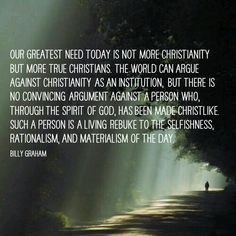 Our greatest need today is not more Christianity but more true Christians. The world can argue against Christianity as an institution, but there is no convincing argument against a person who, through the Spirit of God, has been made Christlike. Such a person is a living rebuke to the selfishness, rationalism, and materialism of the day. - Billy Graham