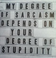 My Degree Of Sarcasm Depends On Your Degree Of Stupidity.