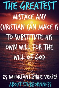 The greatest mistake any Christian can make is to substitute his own will for the will of God. Check Out 25 Important Bible Verses About Stubbornness