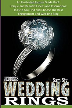 Wedding Rings : An Illustrated Picture Guide Book : Unique and Beatiful Ideas and Inspirations: To Help You Find and Choose The Best  Engagement and Wedding Ring (Weddings by Sam Siv ) (Volume 9)