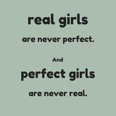 Real girls are never perfect. And perfect girls are never real. click on this image to see the biggest selection of life-tips and quotes!