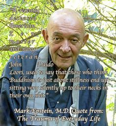 """A recently deceased American Zen master and navy veteran, John Daido Loori, used to say that those who think Buddhism is just about stillness end up sitting very silently up to their necks in their own shit."" 🙏🏼 Mark Epstein, M.D. Quote from: The Trauma of Everyday Life"