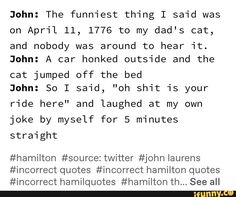 """John: The funniest thing I said was on April 1776 to my dad's cat, and nobody was around to hear """"it. John: A car honked outside and the cat jumped off the bed John: So I said, """"oh shit 'is your ride here"""" and laughed at my own joke by myself for 5 min Hamilton Broadway, Hamilton Musical, Alexander Hamilton Fanart, Queen Meme, Hamilton Lin Manuel Miranda, Character Quotes, Founding Fathers, Queen Quotes, April 11"""