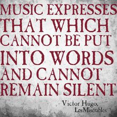 """Music expresses that which cannot be put into words and cannot remain silent."" - Les Misérables"