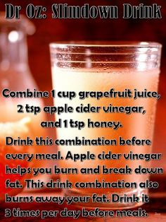 Dr Oz: Slimdown Drink - Combine 1 cup grapefruit juice, 2 tsp apple cider vinegar, and 1 tsp honey. Drink this combination before every meal. Apple cider vinegar helps you burn and break down fat. This drink combination also burns away your fat, literally Detox Drinks, Healthy Drinks, Healthy Tips, Healthy Choices, Healthy Meals, Slim Down Drink, How To Slim Down, Fat Burning Drinks, Fat Burning Foods