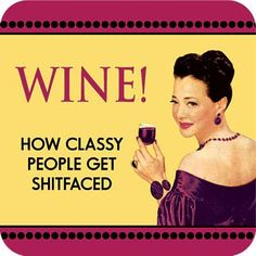 Wine! how classy people get shit faced! Vintage Funny quote