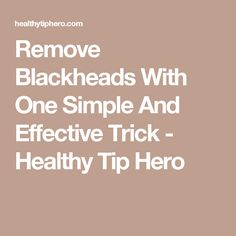 Remove Blackheads With One Simple And Effective Trick - Healthy Tip Hero