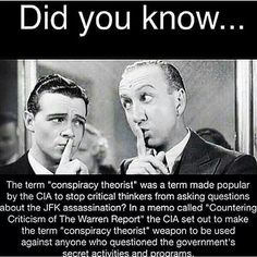 """Did you know... The term """"conspiracy theorist"""" was a term made popular by the CIA to stop critical thinkers from asking questions about the JFK assassination? In a memo called """"Countering Criticism of The Warren Report"""" the CIA set out to make the term """"conspiracy theorist"""" weapon to be used against anyone who questioned the government's secret activities and programs."""