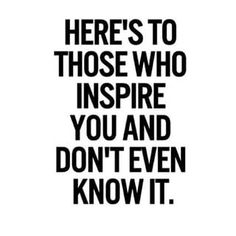 Here's to those who inspire you and don't even know it... One day, you will take a glance in your rear view mirror, and do not be surprised by the person you shall see...