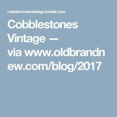 Cobblestones Vintage — viawww.oldbrandnew.com/blog/2017