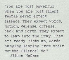 You are your most powerful when you are silent......