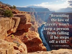 """Some may say, """"I shouldn't be forced to believe something is true that I don't like."""" But that doesn't change reality. Resenting the law of gravity won't keep a person from falling if he steps off a cliff. The same is true for eternal law. Freedom comes not from resisting it but from applying it. From #ElderChristofferson's http://pinterest.com/pin/24066179231170827 inspiring http://facebook.com/223271487682878 message…"""