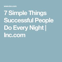 7 Simple Things Successful People Do Every Night | Inc.com