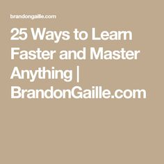 25 Ways to Learn Faster and Master Anything | BrandonGaille.com
