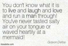 You don't know what it is to live and laugh and love and run a man through! You've never tasted salty air on your tongue or waved heartily at a mermaid! Gideon Defoe