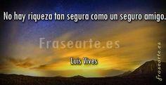 Frases de amistad, Luis Vives No hay riqueza tan segura como un seguro amigo. Luis Vives