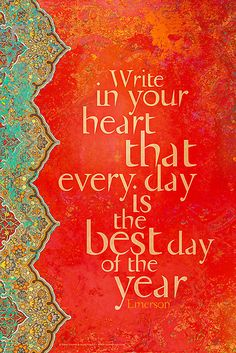 write in your heart that everyday is the best day of the year. - emerson #quote