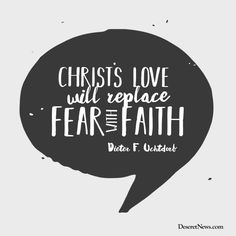 """""""Christ's love will replace fear with faith."""" –President Dieter F. Uchtdorf #LDS #LDSconf #quotes"""