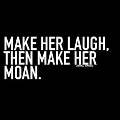 Make her laugh, then make her moan.