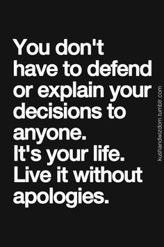 You don't have to defend or explain your decisions to anyone. It's your life; live it without apologies. by Asmodel