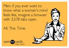 Men: if you ever want to know what a woman's mind feels like, imagine a browser with 3,578 tabs open. All. The. Time.