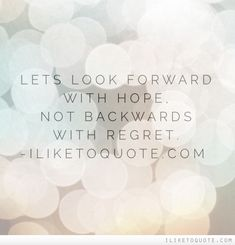 Let's look forward with hope, not backwards with regret.