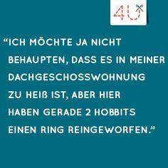 """""""Ich möchte ja nicht behaupten, dass es in meiner Dachgeschosswohnung zu heiß ist, aber hier haben grade 2 Hobbits einen Ring reingeworfen."""""""