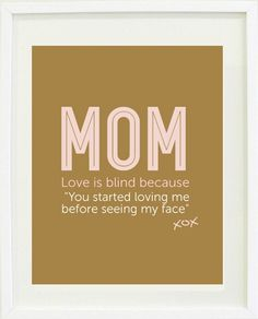 "Mom Quote Print: Love is blind because ""you started loving me before seeing my face"""