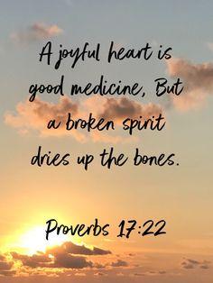 Proverbs A joyful heart is good medicine, But a broken spirit dries up the bones. Proverbs Verses, Bible Verses Kjv, Daily Scripture, Bible Prayers, Biblical Quotes, Favorite Bible Verses, Religious Quotes, Spiritual Quotes, Faith Quotes