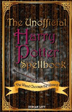 The Unofficial Harry Potter Spell Book: The Wand Chooses The Wizard - The book covers everything from hexes, jinxes, and curses to charms and healing spells.