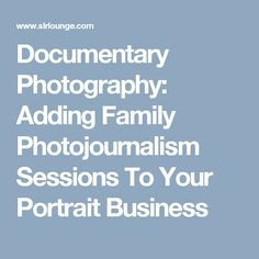 Documentary Photography: Adding Family Photojournalism Sessions To Your Portrait Business