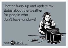 Seriously. We can all see that it's snowing outside, and most of us hate snow, too!