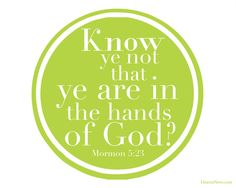 """Know ye not that ye are in the hands of God?"" Mormon 5:23 