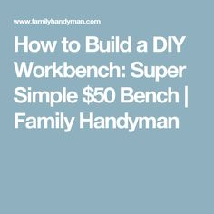 How to Build a DIY Workbench: Super Simple $50 Bench | Family Handyman