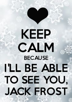 KEEP CALM BECAUSE I'LL BE ABLE TO SEE YOU, JACK FROST  rise of the guardians......