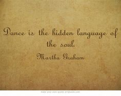 Dance is the hidden language of the soul. ~Martha Graham